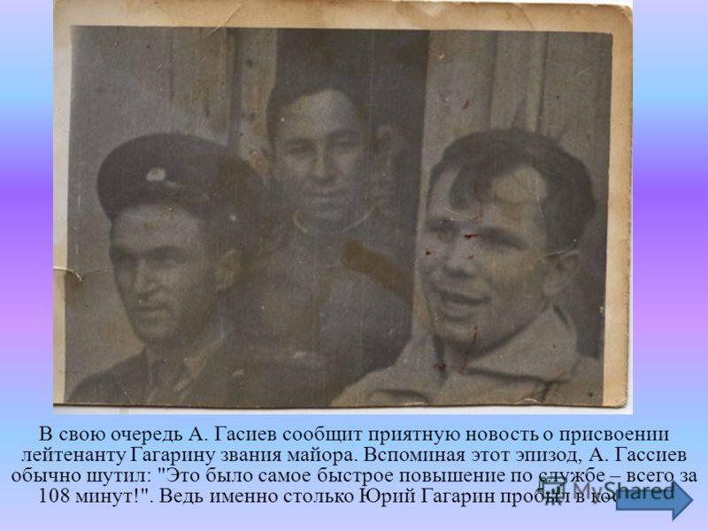 В свою очередь А. Гасиев сообщит приятную новость о присвоении лейтенанту Гагарину звания майора. Вспоминая этот эпизод, А. Гассиев обычно шутил: