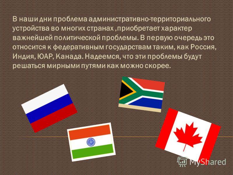 В наши дни проблема административно-территориального устройства во многих странах,приобретает характер важнейшей политической проблемы. В первую очередь это относится к федеративным государствам таким, как Россия, Индия, ЮАР, Канада. Надеемся, что эт