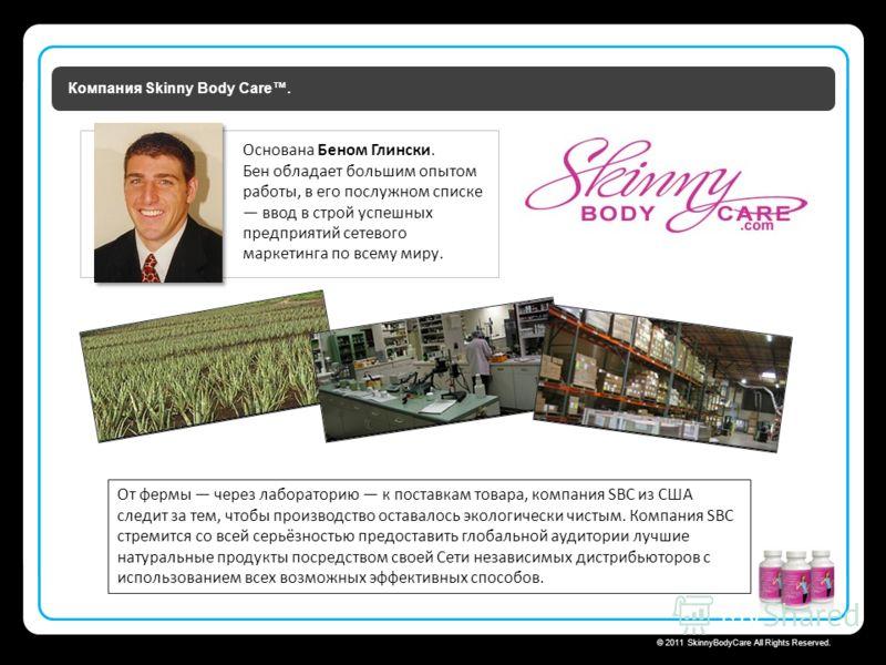 Skinny Body Care © 2011 SkinnyBodyCare All Rights Reserved. Компания Skinny Body Care. От фермы через лабораторию к поставкам товара, компания SBC из США следит за тем, чтобы производство оставалось экологически чистым. Компания SBC стремится со всей