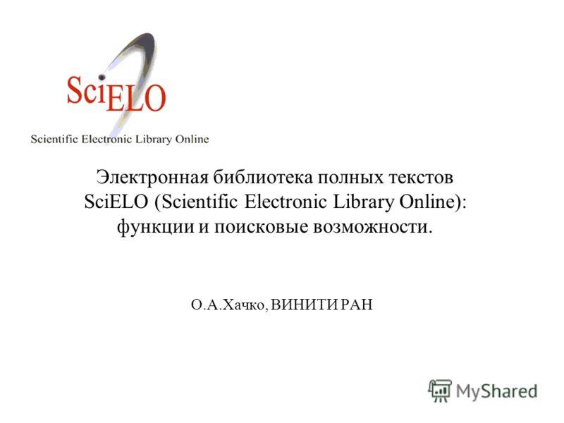 Электронная библиотека полных текстов SciELO (Scientific Electronic Library Online): функции и поисковые возможности. О.А.Хачко, ВИНИТИ РАН