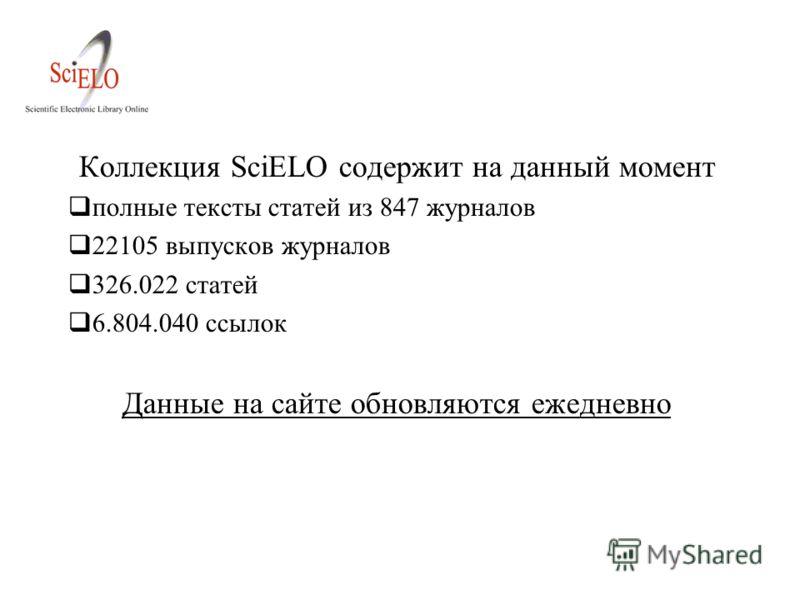 Коллекция SciELO содержит на данный момент полные тексты статей из 847 журналов 22105 выпусков журналов 326.022 статей 6.804.040 ссылок Данные на сайте обновляются ежедневно