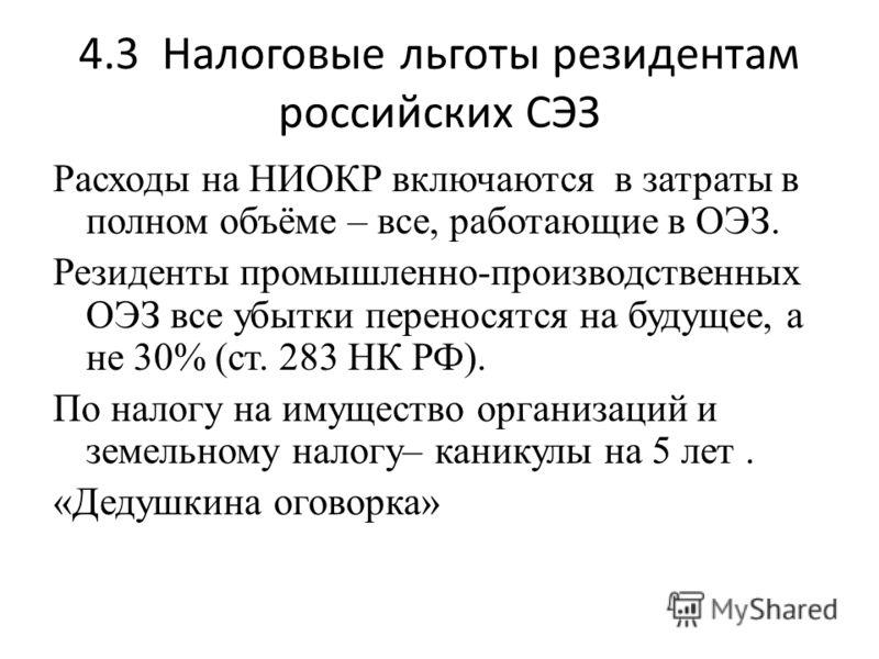 4.3 Налоговые льготы резидентам российских СЭЗ Расходы на НИОКР включаются в затраты в полном объёме – все, работающие в ОЭЗ. Резиденты промышленно-производственных ОЭЗ все убытки переносятся на будущее, а не 30% (ст. 283 НК РФ). По налогу на имущест