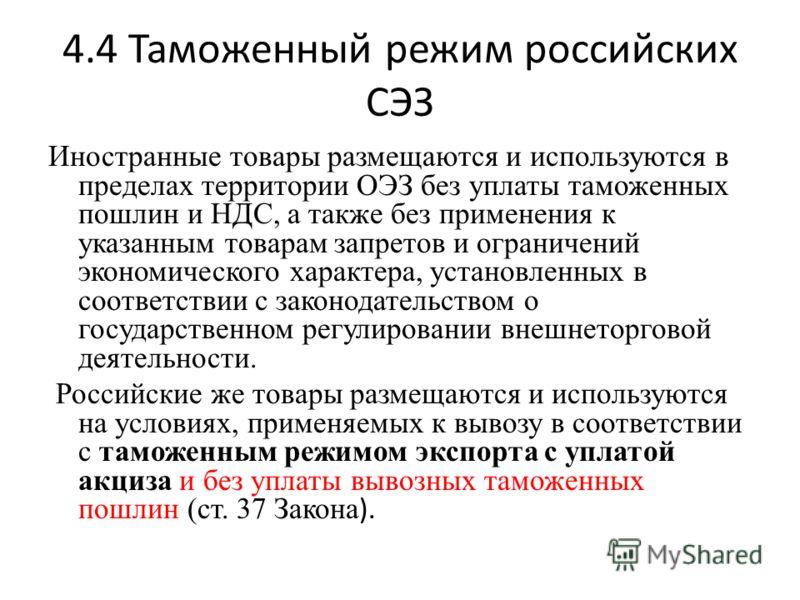 4.4 Таможенный режим российских СЭЗ Иностранные товары размещаются и используются в пределах территории ОЭЗ без уплаты таможенных пошлин и НДС, а также без применения к указанным товарам запретов и ограничений экономического характера, установленных