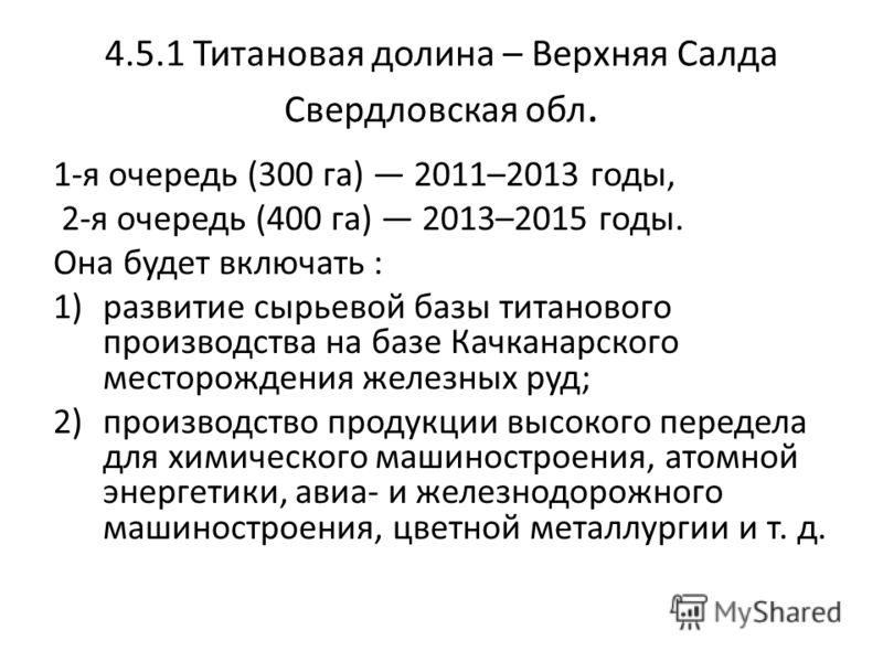 4.5.1 Титановая долина – Верхняя Салда Свердловская обл. 1-я очередь (300 га) 2011–2013 годы, 2-я очередь (400 га) 2013–2015 годы. Она будет включать : 1)развитие сырьевой базы титанового производства на базе Качканарского месторождения железных руд;