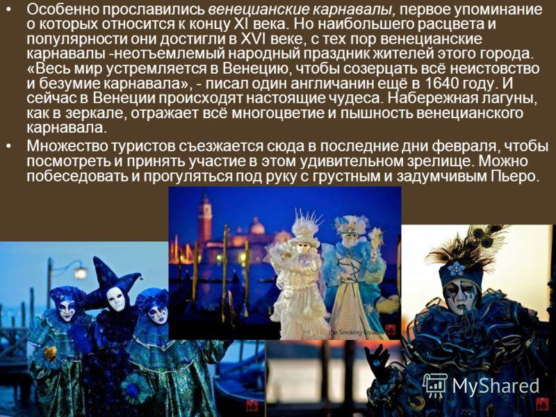 Особенно прославились венецианские карнавалы, первое упоминание о которых относится к концу XI века. Но наибольшего расцвета и популярности они достигли в XVI веке, с тех пор венецианские карнавалы -неотъемлемый народный праздник жителей этого города