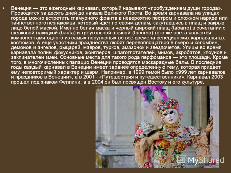 Венеция это ежегодный карнавал, который называют «пробуждением души города». Проводится за десять дней до начала Великого Поста. Во время карнавала на улицах города можно встретить гламурного франта в невероятно пестром и сложном наряде или таинствен