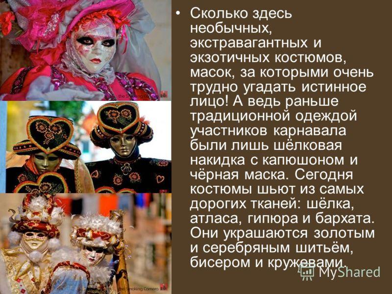 Сколько здесь необычных, экстравагантных и экзотичных костюмов, масок, за которыми очень трудно угадать истинное лицо! А ведь раньше традиционной одеждой участников карнавала были лишь шёлковая накидка с капюшоном и чёрная маска. Сегодня костюмы шьют