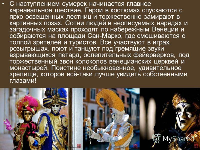 С наступлением сумерек начинается главное карнавальное шествие. Герои в костюмах спускаются с ярко освещенных лестниц и торжественно замирают в картинных позах. Сотни людей в неописуемых нарядах и загадочных масках проходят по набережным Венеции и со