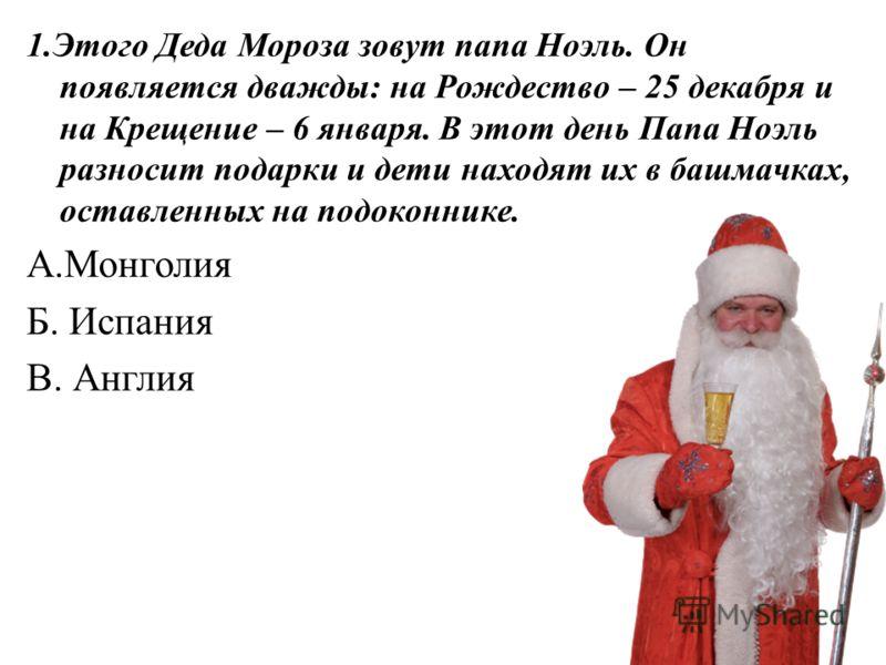 1.Этого Деда Мороза зовут папа Ноэль. Он появляется дважды: на Рождество – 25 декабря и на Крещение – 6 января. В этот день Папа Ноэль разносит подарки и дети находят их в башмачках, оставленных на подоконнике. А.Монголия Б. Испания В. Англия