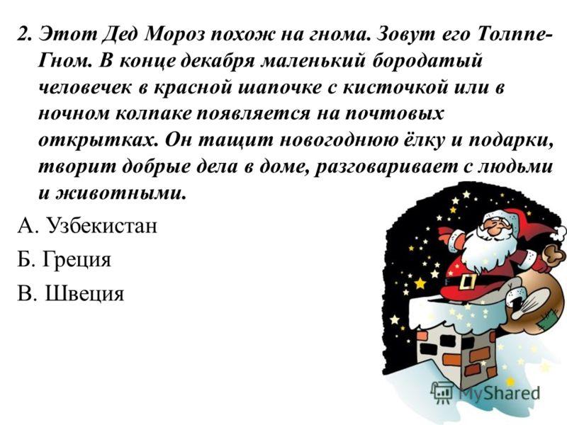 2. Этот Дед Мороз похож на гнома. Зовут его Толппе- Гном. В конце декабря маленький бородатый человечек в красной шапочке с кисточкой или в ночном колпаке появляется на почтовых открытках. Он тащит новогоднюю ёлку и подарки, творит добрые дела в доме