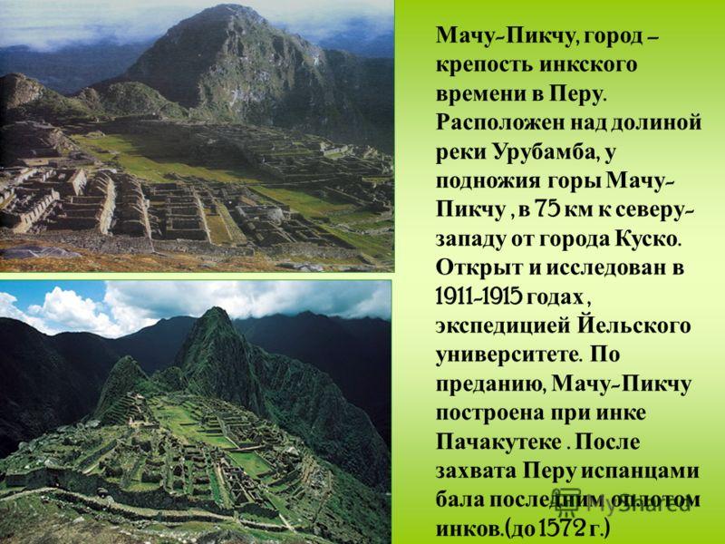 Мачу - Пикчу, город – крепость инкского времени в Перу. Расположен над долиной реки Урубамба, у подножия горы Мачу - Пикчу, в 75 км к северу - западу от города Куско. Открыт и исследован в 1911-1915 годах, экспедицией Йельского университете. По преда