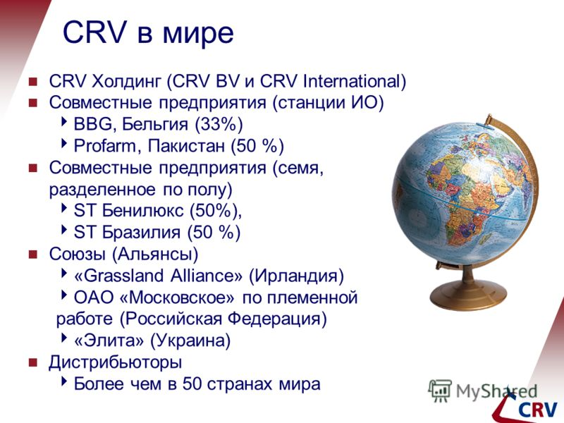 CRV в мире CRV Холдинг (CRV BV и CRV International) Совместные предприятия (станции ИО) BBG, Бельгия (33%) Profarm, Пакистан (50 %) Совместные предприятия (семя, разделенное по полу) ST Бенилюкс (50%), ST Бразилия (50 %) Союзы (Альянсы) «Grassland Al