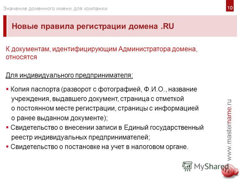 10 Новые правила регистрации домена.RU www.mastername.ru Значение доменного имени для компании К документам, идентифицирующим Администратора домена, относятся Для индивидуального предпринимателя: Копия паспорта (разворот с фотографией, Ф.И.О., назван