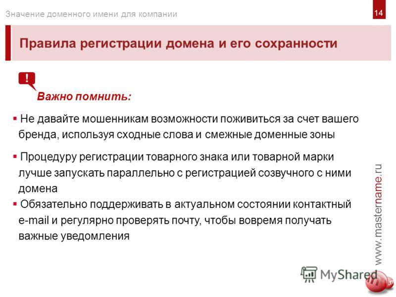 14 Правила регистрации домена и его сохранности www.mastername.ru Значение доменного имени для компании Важно помнить: Не давайте мошенникам возможности поживиться за счет вашего бренда, используя сходные слова и смежные доменные зоны Процедуру регис