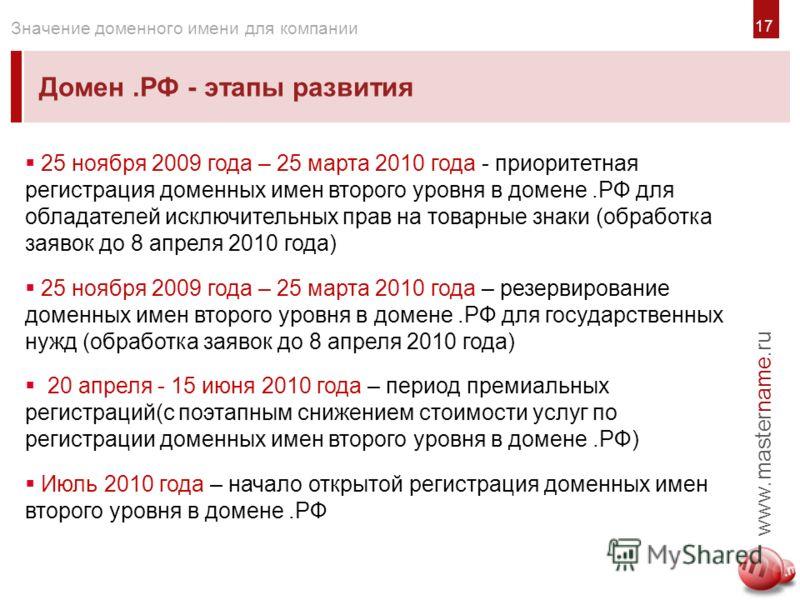 1717 Домен.РФ - этапы развития www.mastername.ru Значение доменного имени для компании 25 ноября 2009 года – 25 марта 2010 года - приоритетная регистрация доменных имен второго уровня в домене.РФ для обладателей исключительных прав на товарные знаки