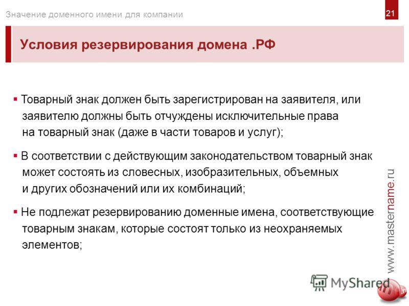 2121 Условия резервирования домена.РФ www.mastername.ru Значение доменного имени для компании Товарный знак должен быть зарегистрирован на заявителя, или заявителю должны быть отчуждены исключительные права на товарный знак (даже в части товаров и ус