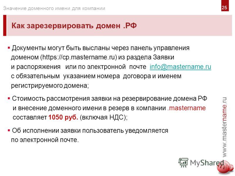 2525 Как зарезервировать домен.РФ www.mastername.ru Значение доменного имени для компании Документы могут быть высланы через панель управления доменом (https://cp.mastername.ru) из раздела Заявки и распоряжения или по электронной почте info@masternam
