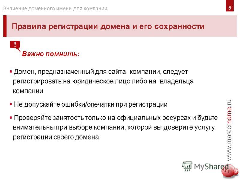 5 Правила регистрации домена и его сохранности www.mastername.ru Значение доменного имени для компании Важно помнить: Домен, предназначенный для сайта компании, следует регистрировать на юридическое лицо либо на владельца компании Не допускайте ошибк