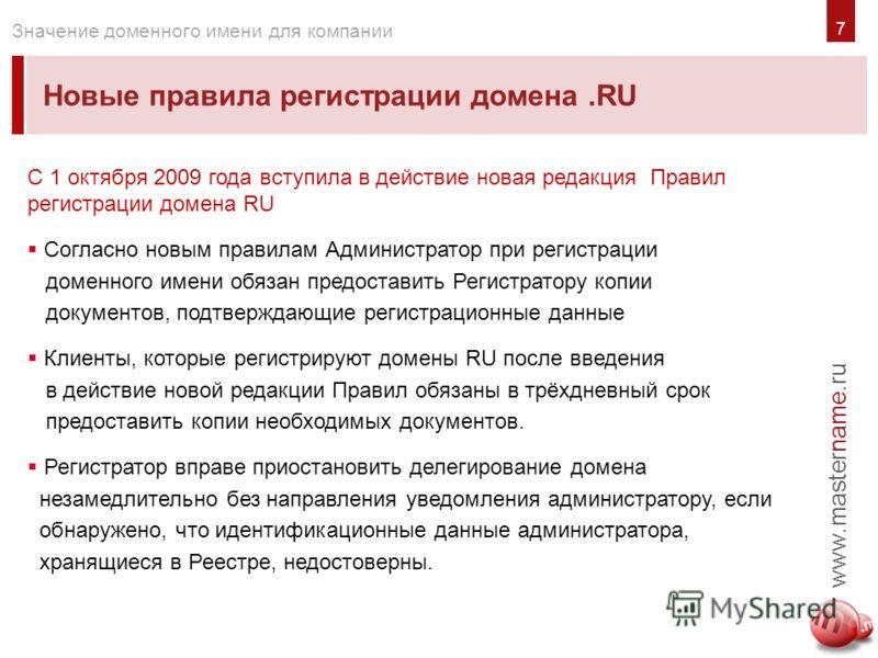 7 Новые правила регистрации домена.RU www.mastername.ru Значение доменного имени для компании С 1 октября 2009 года вступила в действие новая редакция Правил регистрации домена RU Согласно новым правилам Администратор при регистрации доменного имени