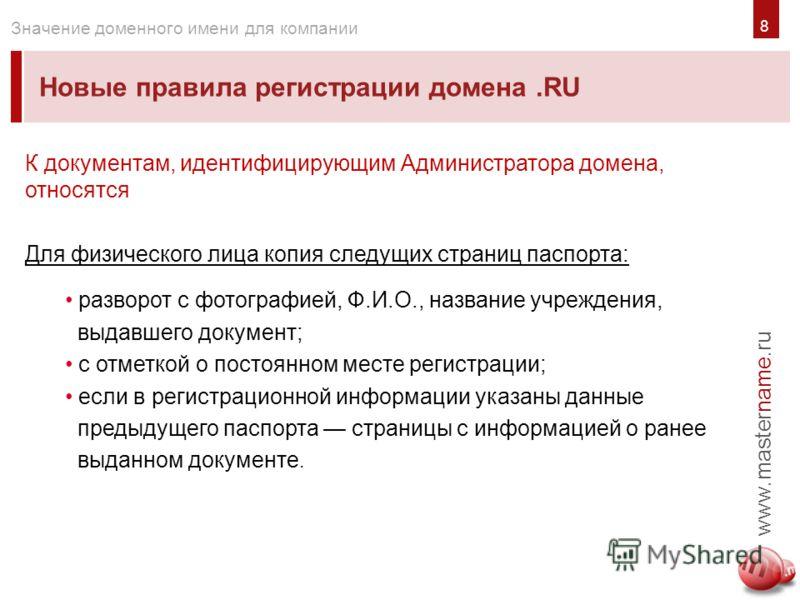 8 Новые правила регистрации домена.RU www.mastername.ru Значение доменного имени для компании К документам, идентифицирующим Администратора домена, относятся Для физического лица копия следущих страниц паспорта: разворот с фотографией, Ф.И.О., назван