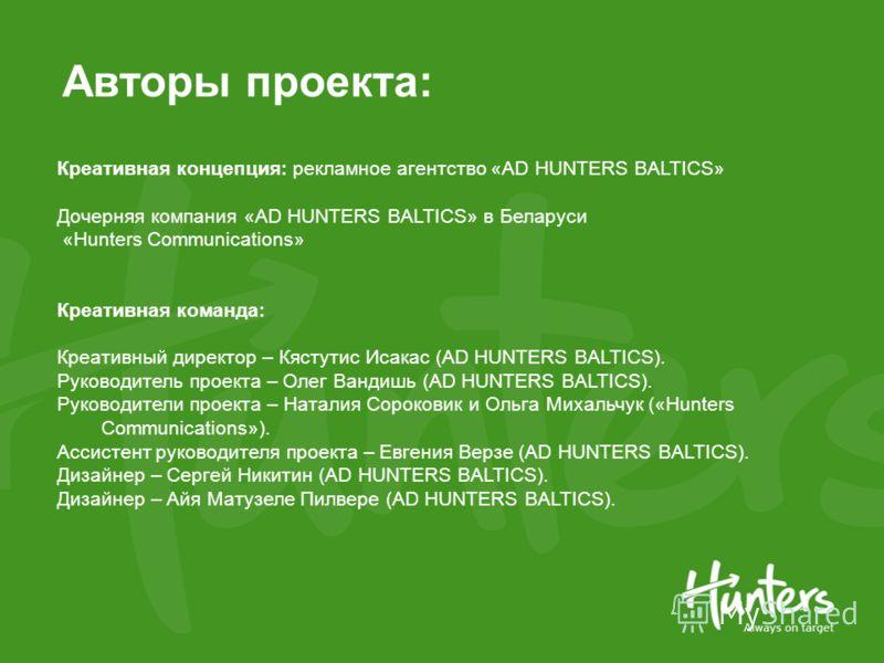 Авторы проекта: Креативная концепция: рекламное агентство «AD HUNTERS BALTICS» Дочерняя компания «AD HUNTERS BALTICS» в Беларуси «Hunters Communications» Креативная команда: Креативный директор – Кястутис Исакас (AD HUNTERS BALTICS). Руководитель про