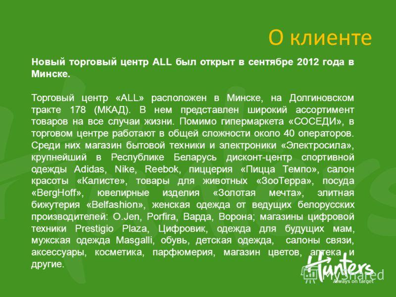 О клиенте Новый торговый центр ALL был открыт в сентябре 2012 года в Минске. Торговый центр «ALL» расположен в Минске, на Долгиновском тракте 178 (МКАД). В нем представлен широкий ассортимент товаров на все случаи жизни. Помимо гипермаркета «СОСЕДИ»,