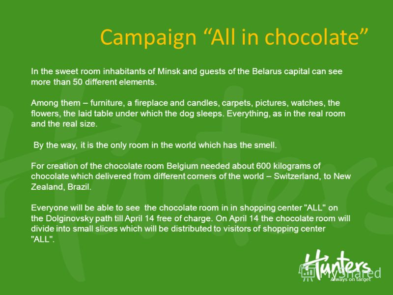 Campaign All in chocolate In the sweet room inhabitants of Minsk and guests of the Belarus capital can see more than 50 different elements. Among them – furniture, a fireplace and candles, carpets, pictures, watches, the flowers, the laid table under
