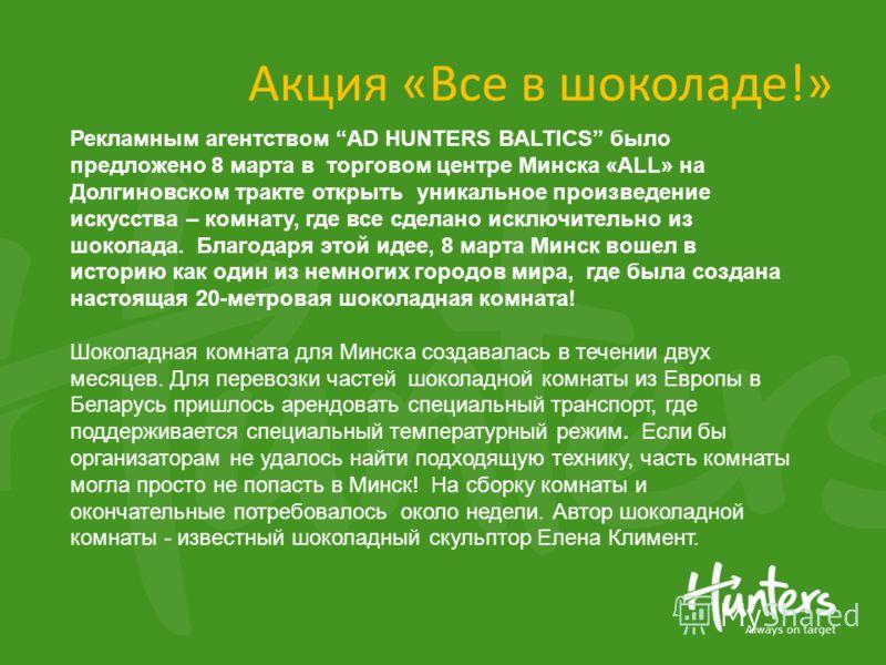 Акция «Все в шоколаде!» Рекламным агентством AD HUNTERS BALTICS было предложено 8 марта в торговом центре Минска «ALL» на Долгиновском тракте открыть уникальное произведение искусства – комнату, где все сделано исключительно из шоколада. Благодаря эт