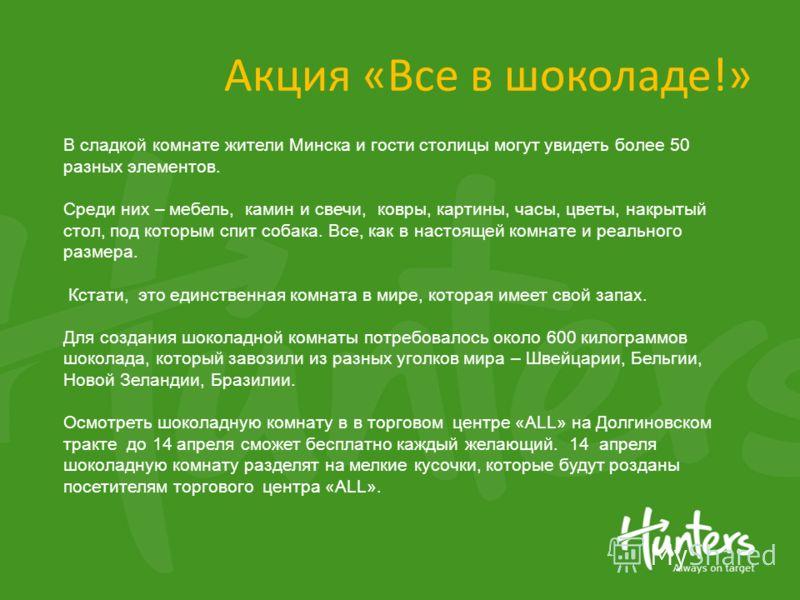 Акция «Все в шоколаде!» В сладкой комнате жители Минска и гости столицы могут увидеть более 50 разных элементов. Среди них – мебель, камин и свечи, ковры, картины, часы, цветы, накрытый стол, под которым спит собака. Все, как в настоящей комнате и ре