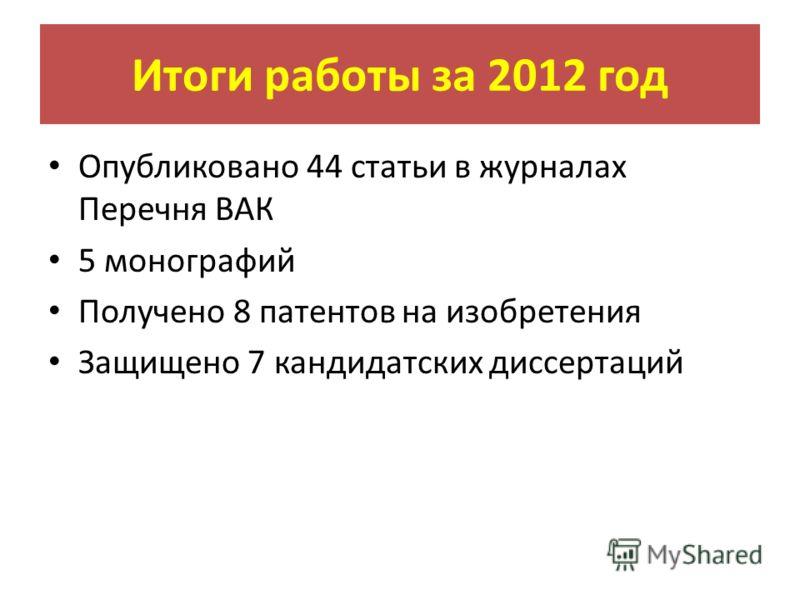Итоги работы за 2012 год Опубликовано 44 статьи в журналах Перечня ВАК 5 монографий Получено 8 патентов на изобретения Защищено 7 кандидатских диссертаций