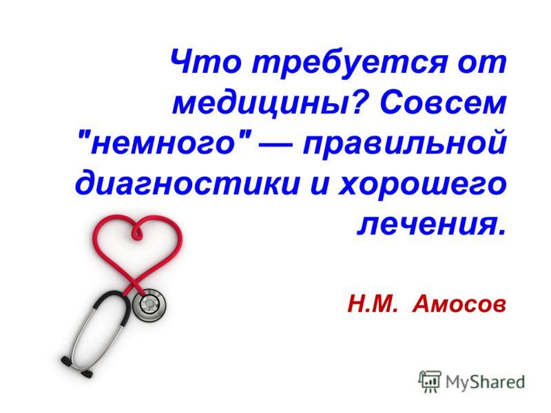 Что требуется от медицины? Совсем немного правильной диагностики и хорошего лечения. Н.М. Амосов