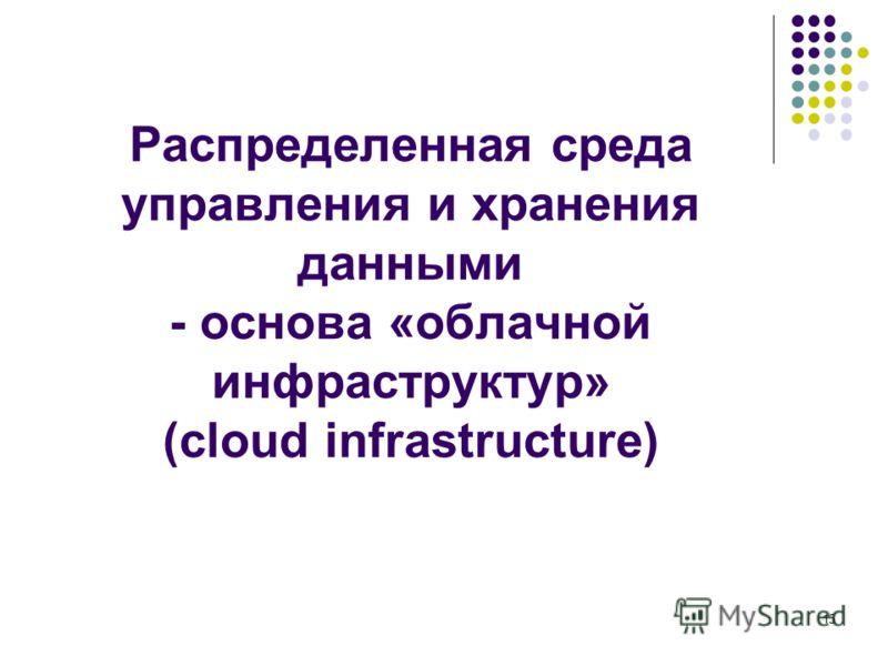 15 Распределенная среда управления и хранения данными - основа «облачной инфраструктур» (cloud infrastructure)