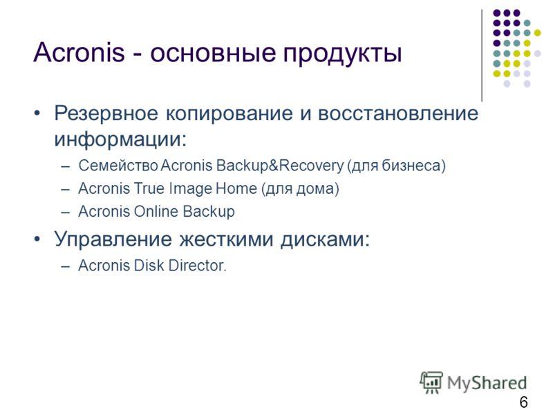 Acronis - основные продукты Резервное копирование и восстановление информации: –Семейство Acronis Backup&Recovery (для бизнеса) –Acronis True Image Home (для дома) –Acronis Online Backup Управление жесткими дисками: –Acronis Disk Director. 6