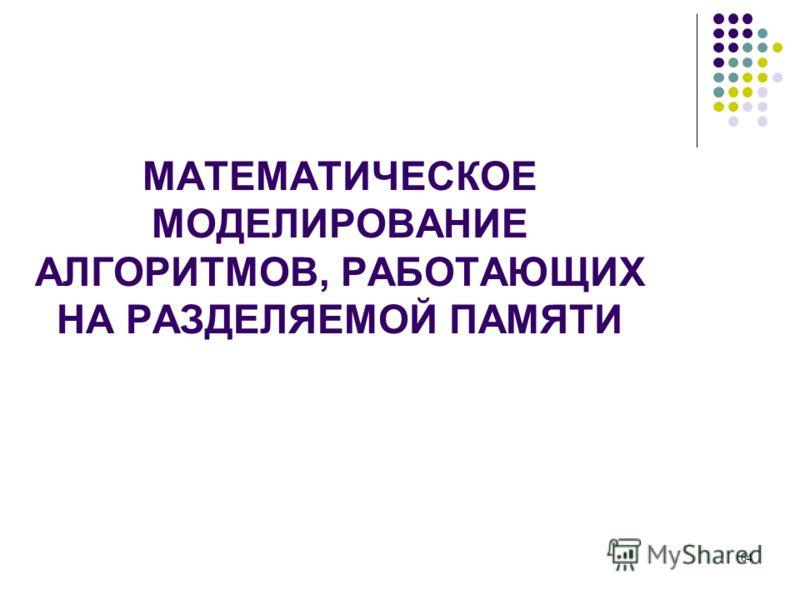 МАТЕМАТИЧЕСКОЕ МОДЕЛИРОВАНИЕ АЛГОРИТМОВ, РАБОТАЮЩИХ НА РАЗДЕЛЯЕМОЙ ПАМЯТИ 64