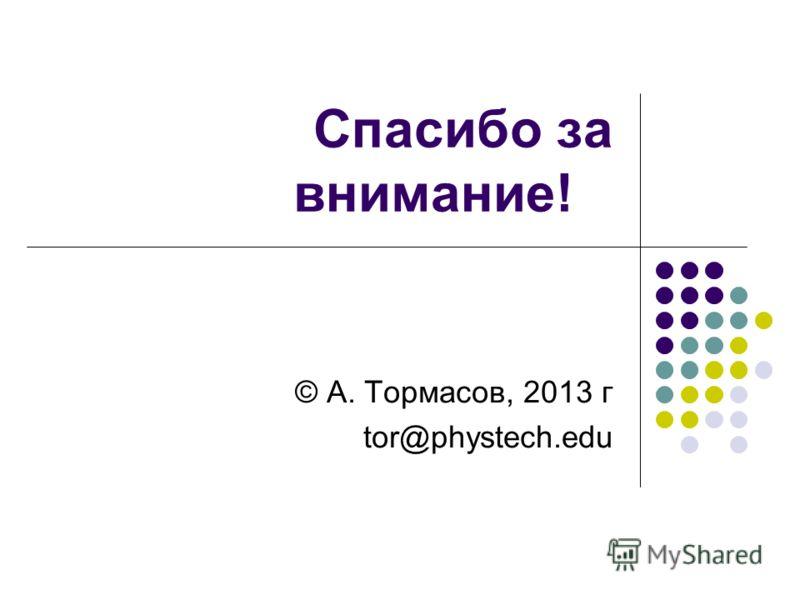 Спасибо за внимание! © А. Тормасов, 2013 г tor@phystech.edu