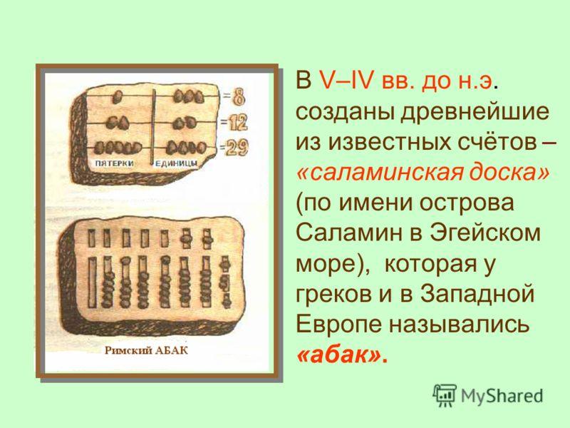 В V–IV вв. до н.э. созданы древнейшие из известных счётов – «саламинская доска» (по имени острова Саламин в Эгейском море), которая у греков и в Западной Европе назывались «абак».