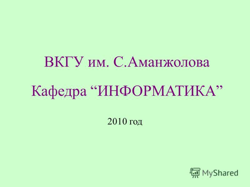ВКГУ им. С.Аманжолова Кафедра ИНФОРМАТИКА 2010 год