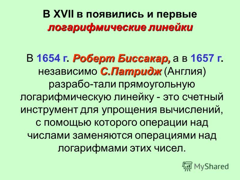 логарифмические линейки В XVII в появились и первые логарифмические линейки Роберт Биссакар, С.Патридж В 1654 г. Роберт Биссакар, а в 1657 г. независимо С.Патридж (Англия) разрабо-тали прямоугольную логарифмическую линейку - это счетный инструмент дл