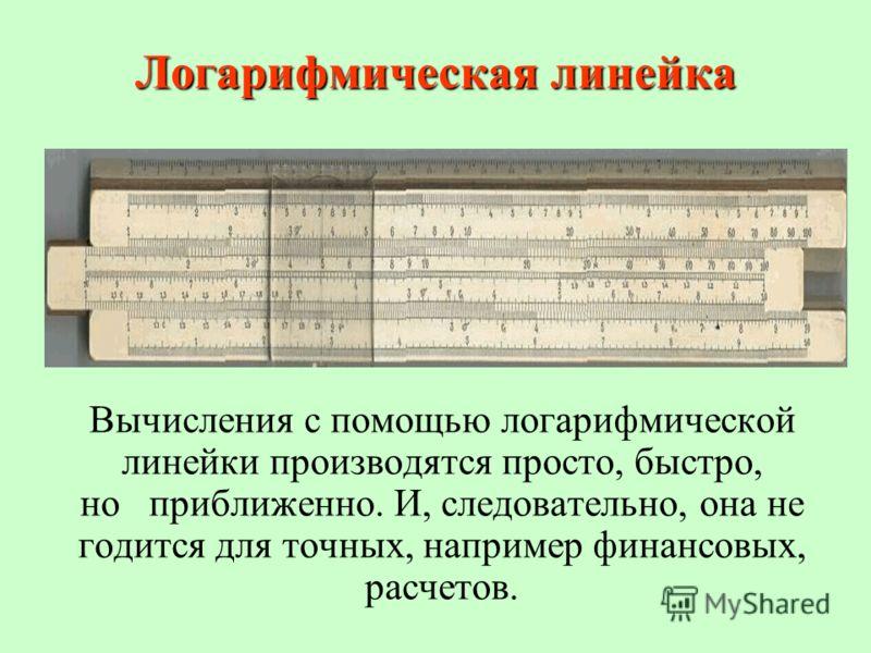 Логарифмическая линейка Вычисления с помощью логарифмической линейки производятся просто, быстро, но приближенно. И, следовательно, она не годится для точных, например финансовых, расчетов.