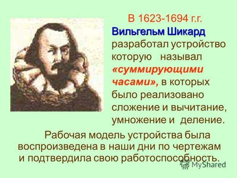 Вильгельм Шикард В 1623-1694 г.г. Вильгельм Шикард разработал устройство которую называл «суммирующими часами», в которых было реализовано сложение и вычитание, умножение и деление. Рабочая модель устройства была воспроизведена в наши дни по чертежам