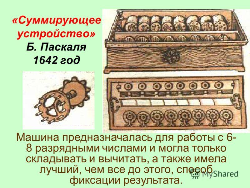 «Суммирующее устройство» Б. Паскаля 1642 год Машина предназначалась для работы с 6- 8 разрядными числами и могла только складывать и вычитать, а также имела лучший, чем все до этого, способ фиксации результата.