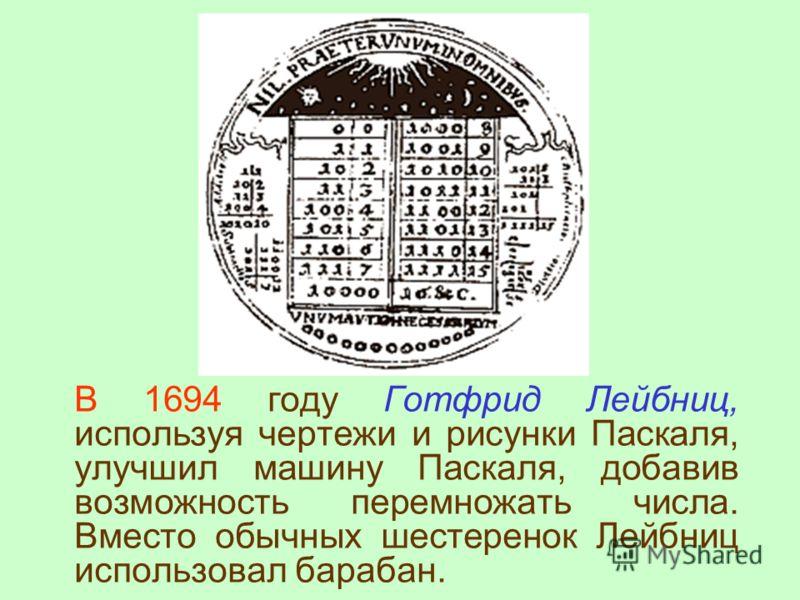 В 1694 году Готфрид Лейбниц, используя чертежи и рисунки Паскаля, улучшил машину Паскаля, добавив возможность перемножать числа. Вместо обычных шестеренок Лейбниц использовал барабан.