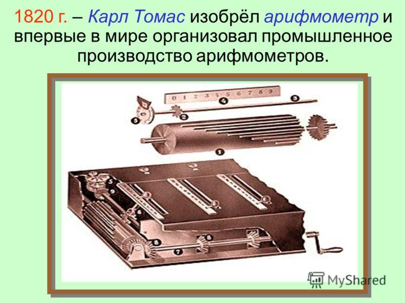 1820 г. – Карл Томас изобрёл арифмометр и впервые в мире организовал промышленное производство арифмометров.
