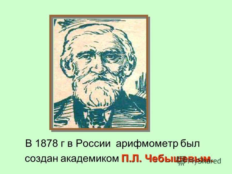 П.Л. Чебышевым. В 1878 г в России арифмометр был создан академиком П.Л. Чебышевым.
