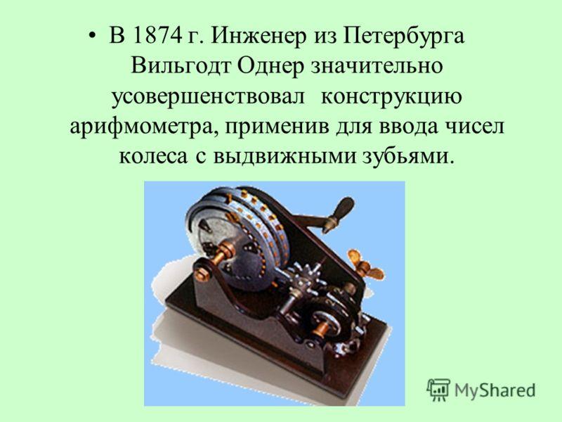 В 1874 г. Инженер из Петербурга Вильгодт Однер значительно усовершенствовал конструкцию арифмометра, применив для ввода чисел колеса с выдвижными зубьями.