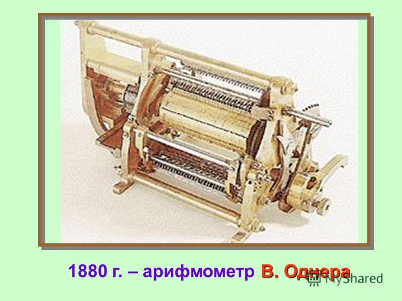 В. Однера 1880 г. – арифмометр В. Однера