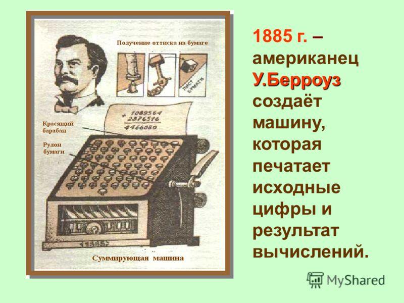 У.Берроуз 1885 г. – американец У.Берроуз создаёт машину, которая печатает исходные цифры и результат вычислений.