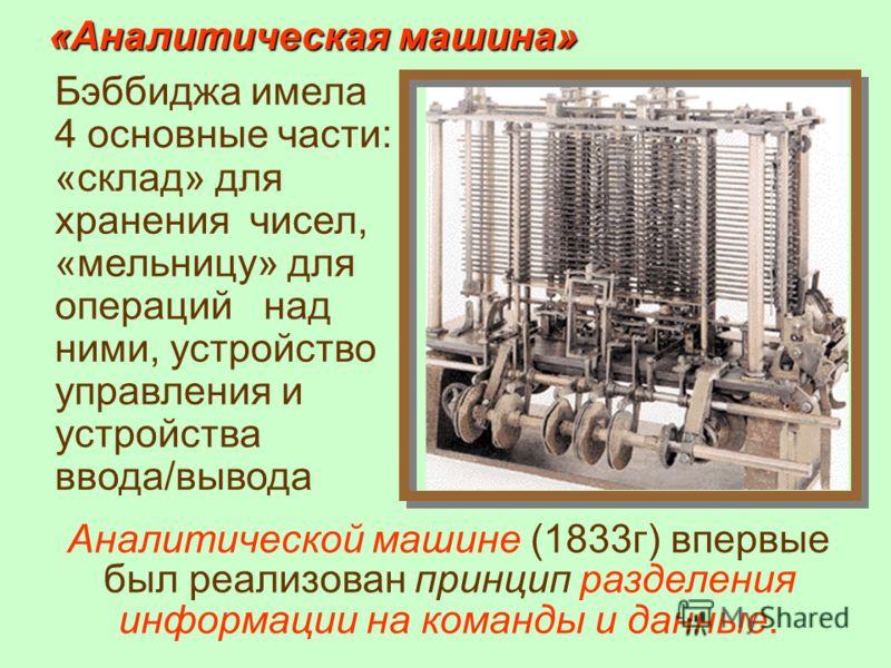 Аналитической машине (1833г) впервые был реализован принцип разделения информации на команды и данные. Бэббиджа имела 4 основные части: «склад» для хранения чисел, «мельницу» для операций над ними, устройство управления и устройства ввода/вывода «Ана