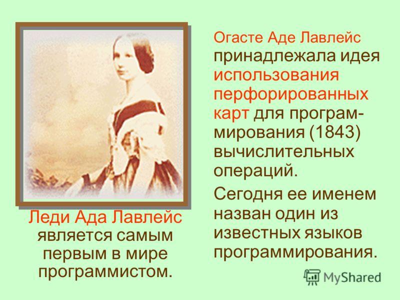 Огасте Аде Лавлейс принадлежала идея использования перфорированных карт для програм- мирования (1843) вычислительных операций. Сегодня ее именем назван один из известных языков программирования. Леди Ада Лавлейс является самым первым в мире программи