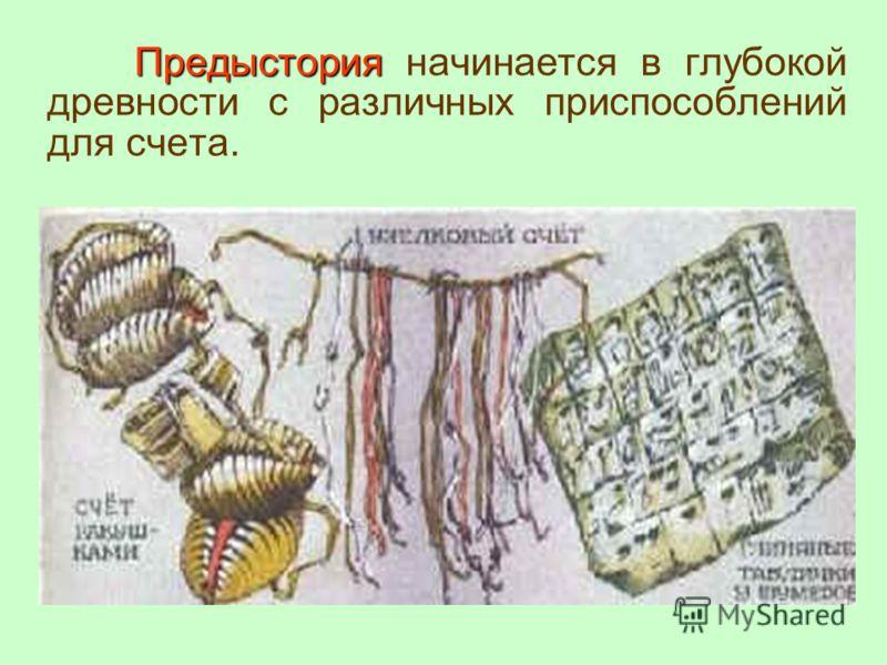 Предыстория Предыстория начинается в глубокой древности с различных приспособлений для счета.